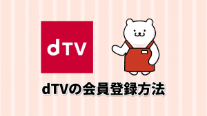 dTVの会員登録方法 dアカウントの作成や入会の仕方を解説!