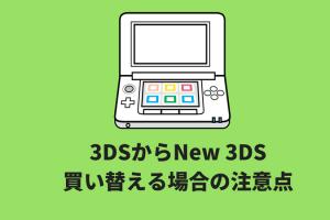 3DSからNew 3DSに買い替え・データ移行の注意点まとめ
