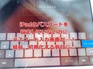 ipadのパスコード設定していないのにパスコード要求された