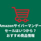 Amazonサイバーマンデーセールはいつからいつまで?買うべきおすすめの商品情報