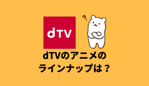 dTVのアニメのラインナップは?作品数は少ない?