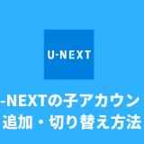U-NEXTの子アカウントの追加・切り替えの仕方
