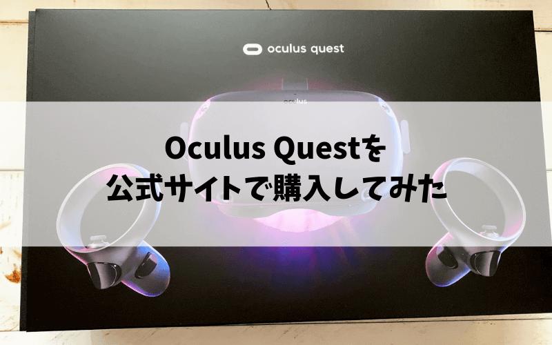 Oculus Questを公式サイトで購入したのでやり方まとめ【Amazonは定価より高いので要注意】