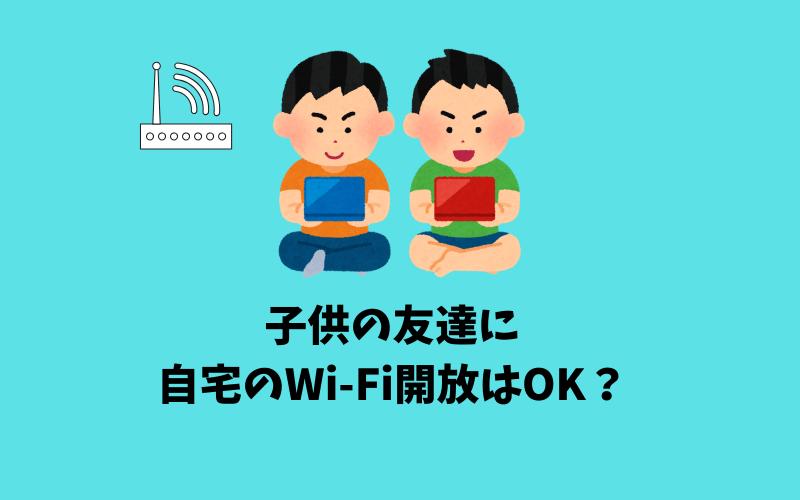子供の友達にWi-Fiを開放するのは大丈夫?
